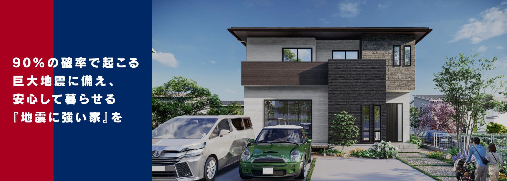 90%の確率で来る巨大地震に備え安心して暮らせる地震に強い家を。
