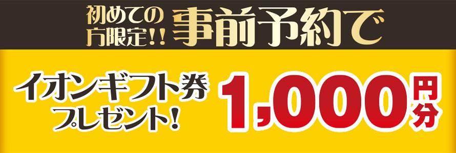 予約来場特典イオンギフト券1,000円